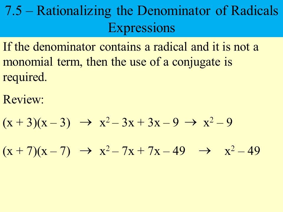 If the denominator contains a radical and it is not a monomial term, then the use of a conjugate is required.