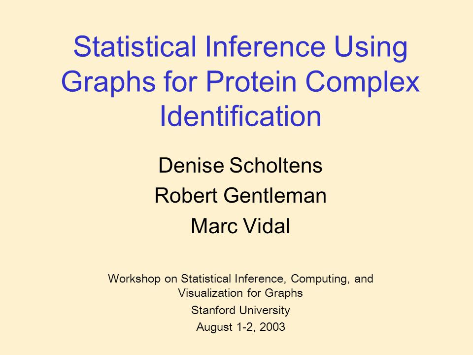 Statistical Inference Using Graphs for Protein Complex Identification Denise Scholtens Robert Gentleman Marc Vidal Workshop on Statistical Inference, Computing, and Visualization for Graphs Stanford University August 1-2, 2003