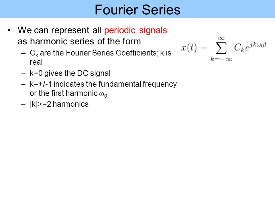 Fourier Series Coefficients Fourier Series Pair We have For k=0, we can obtain the DC value which is the average value of x(t) over one period Series of complex numbers Defined over a period of x(t)