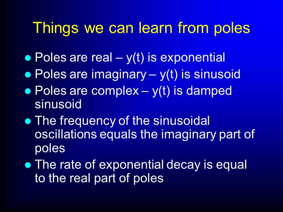 Things we can learn from poles Poles are real – y(t) is exponential Poles are imaginary – y(t) is sinusoid Poles are complex – y(t) is damped sinusoid The frequency of the sinusoidal oscillations equals the imaginary part of poles The rate of exponential decay is equal to the real part of poles