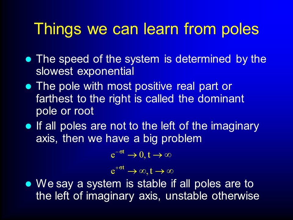 Things we can learn from poles The speed of the system is determined by the slowest exponential The pole with most positive real part or farthest to the right is called the dominant pole or root If all poles are not to the left of the imaginary axis, then we have a big problem We say a system is stable if all poles are to the left of imaginary axis, unstable otherwise