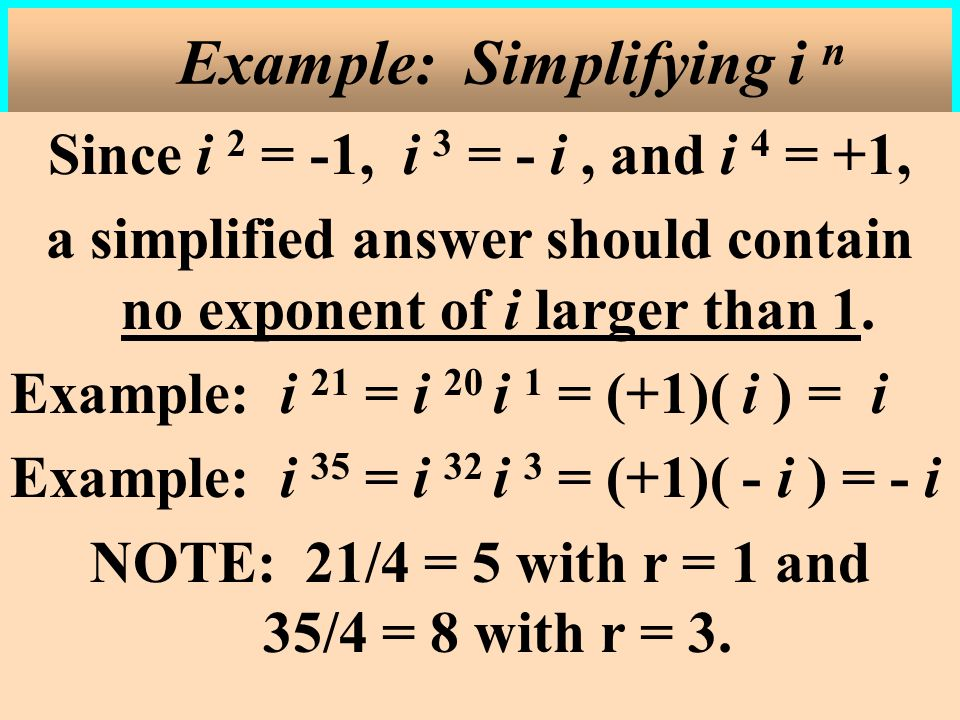 Since i 2 = -1, i 3 = - i, and i 4 = +1, a simplified answer should contain no exponent of i larger than 1.