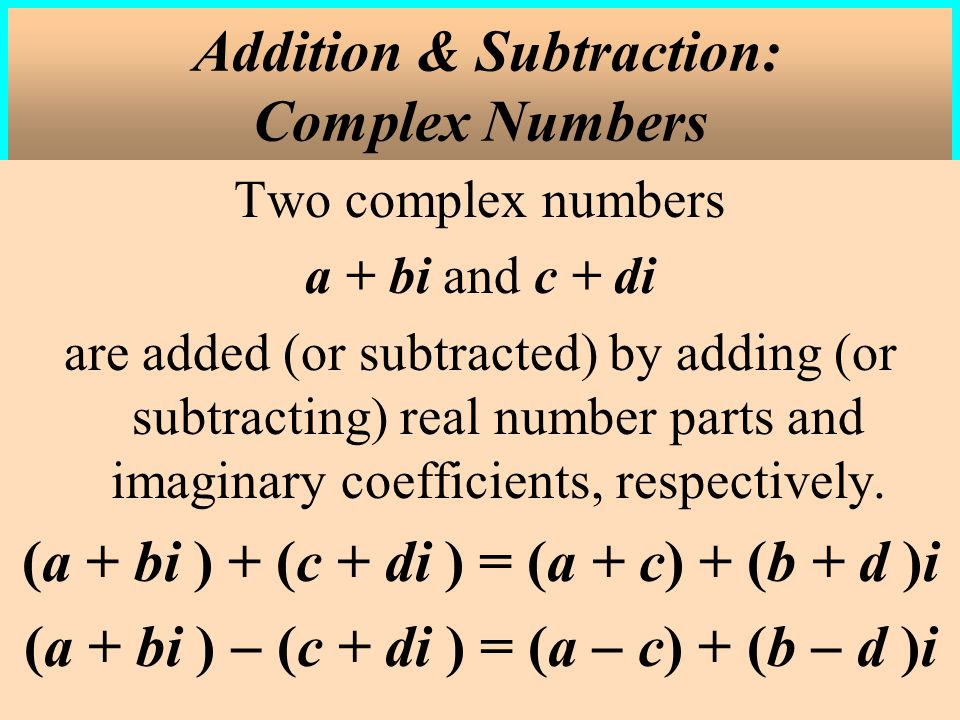 Two complex numbers a + bi and c + di are added (or subtracted) by adding (or subtracting) real number parts and imaginary coefficients, respectively.