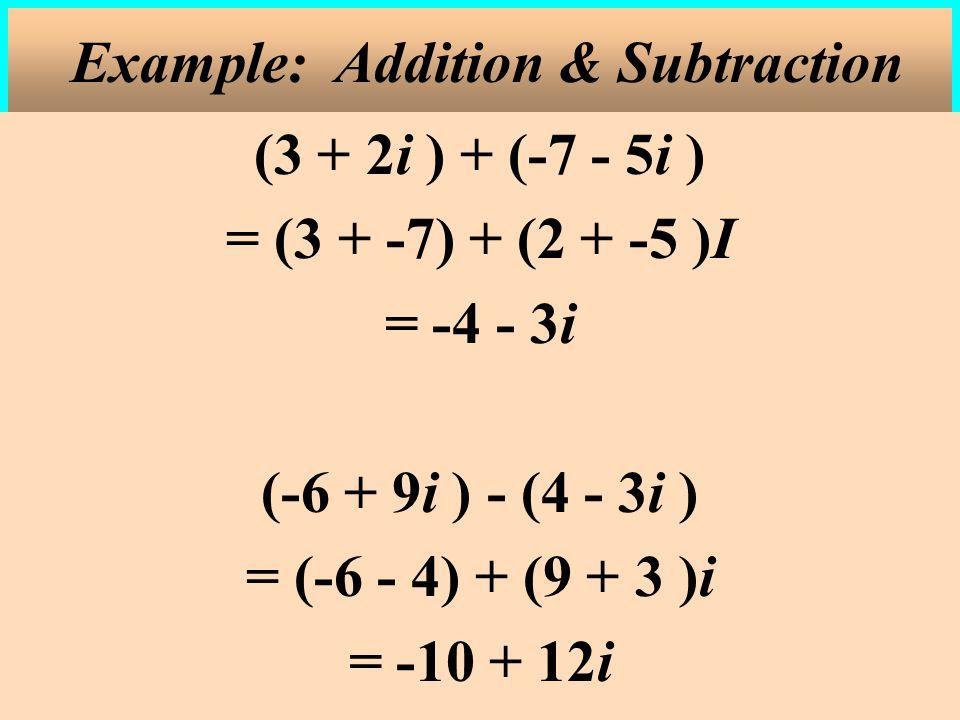 (3 + 2i ) + (-7 - 5i ) = (3 + -7) + (2 + -5 )I = -4 - 3i (-6 + 9i ) - (4 - 3i ) = (-6 - 4) + (9 + 3 )i = -10 + 12i Example: Addition & Subtraction