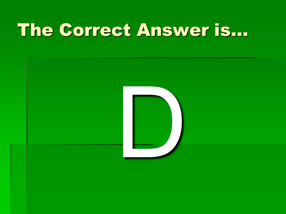 The Correct Answer is… D