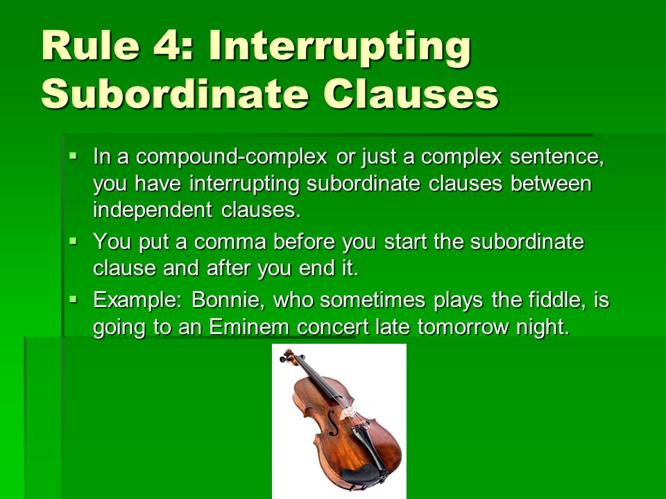 Rule 4: Interrupting Subordinate Clauses In a compound-complex or just a complex sentence, you have interrupting subordinate clauses between independent clauses.
