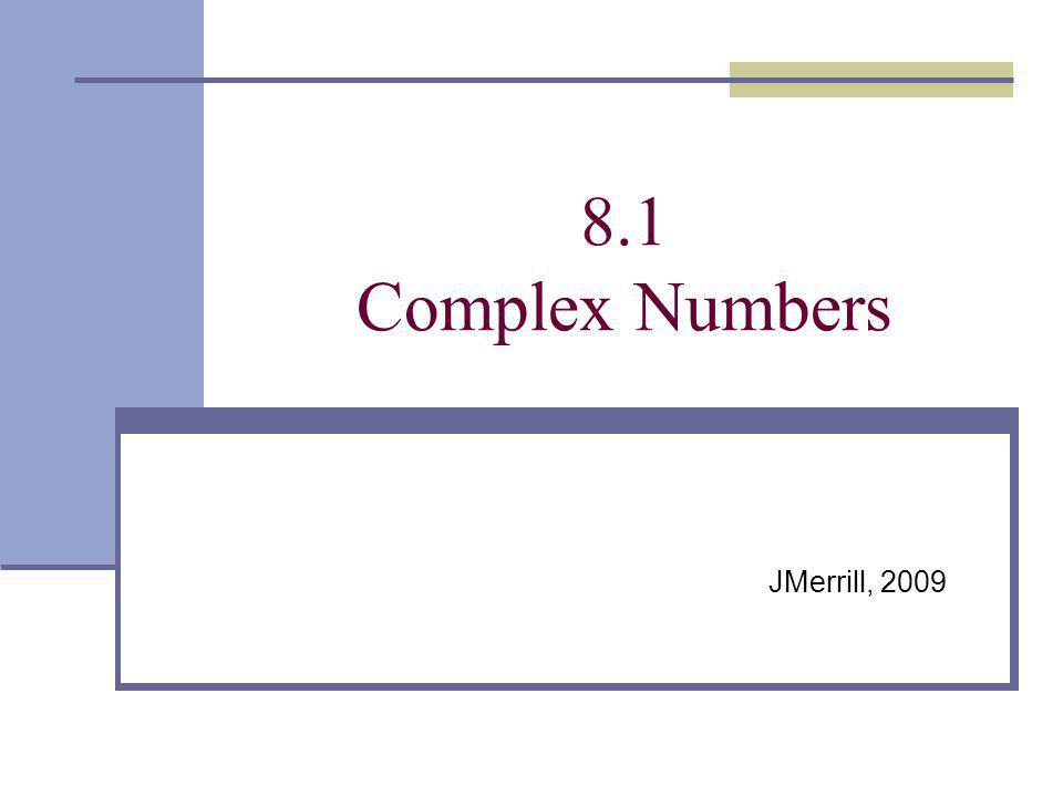 8.1 Complex Numbers JMerrill, 2009