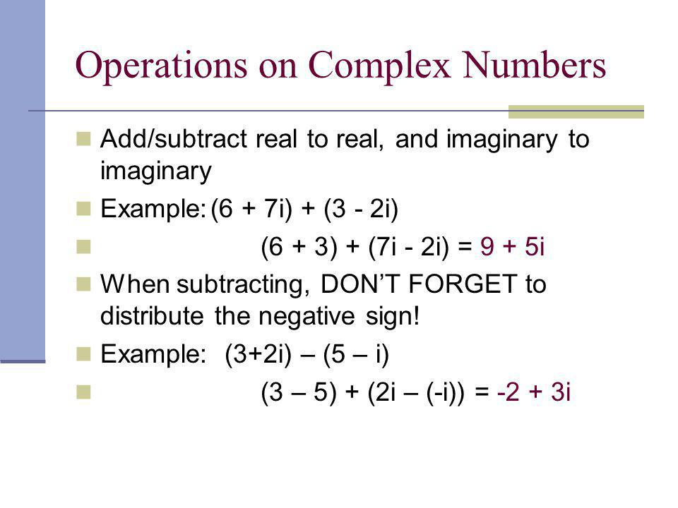 Operations on Complex Numbers Add/subtract real to real, and imaginary to imaginary Example:(6 + 7i) + (3 - 2i) (6 + 3) + (7i - 2i) = 9 + 5i When subtracting, DONT FORGET to distribute the negative sign.