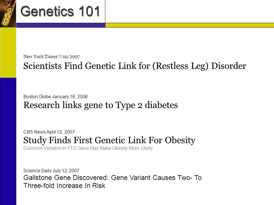 Genetics 101 New York Times 7/19/2007 Scientists Find Genetic Link for (Restless Leg) Disorder Boston Globe January 16, 2006 Research links gene to Type 2 diabetes CBS News April 12, 2007 Study Finds First Genetic Link For Obesity Common Variation In FTO Gene May Make Obesity More Likely Science Daily July 12, 2007 Gallstone Gene Discovered: Gene Variant Causes Two- To Three-fold Increase In Risk