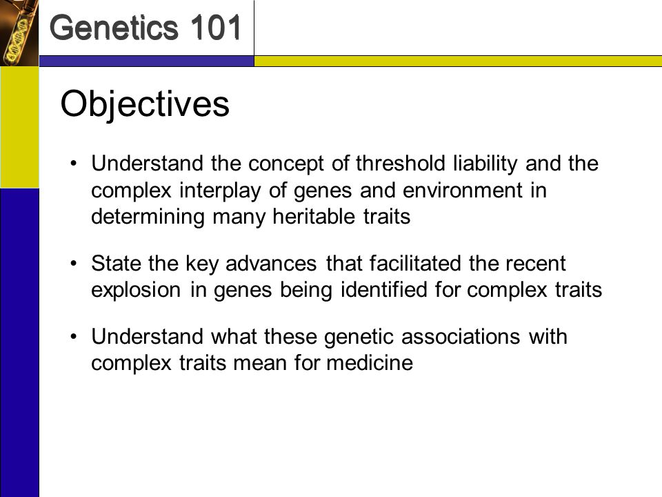 Genetics 101 Objectives Understand the concept of threshold liability and the complex interplay of genes and environment in determining many heritable