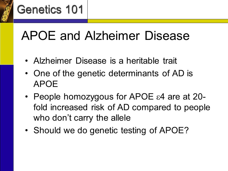 Genetics 101 APOE and Alzheimer Disease Alzheimer Disease is a heritable trait One of the genetic determinants of AD is APOE People homozygous for APO
