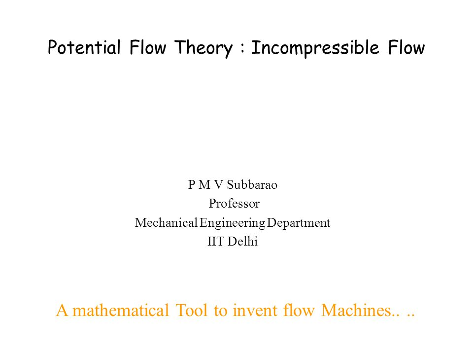 Potential Flow Theory : Incompressible Flow P M V Subbarao Professor Mechanical Engineering Department IIT Delhi A mathematical Tool to invent flow Ma