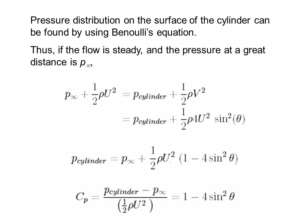 Pressure distribution on the surface of the cylinder can be found by using Benoullis equation. Thus, if the flow is steady, and the pressure at a grea