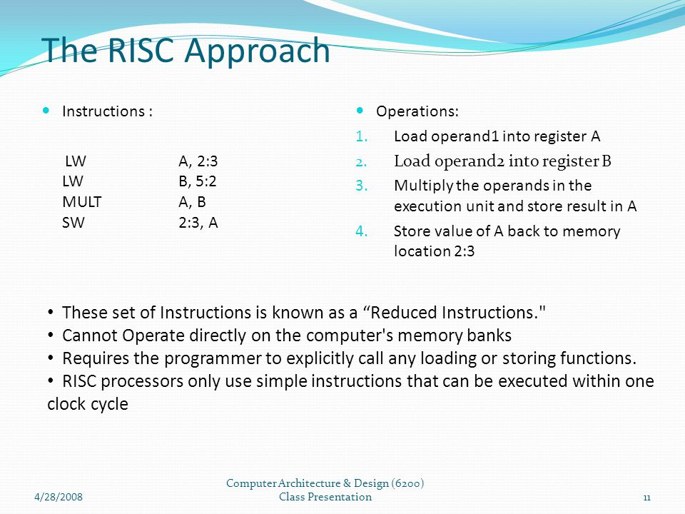 4/28/2008 Computer Architecture & Design (6200) Class Presentation11 The RISC Approach Instructions : LWA, 2:3 LW B, 5:2 MULT A, B SW 2:3, A Operation