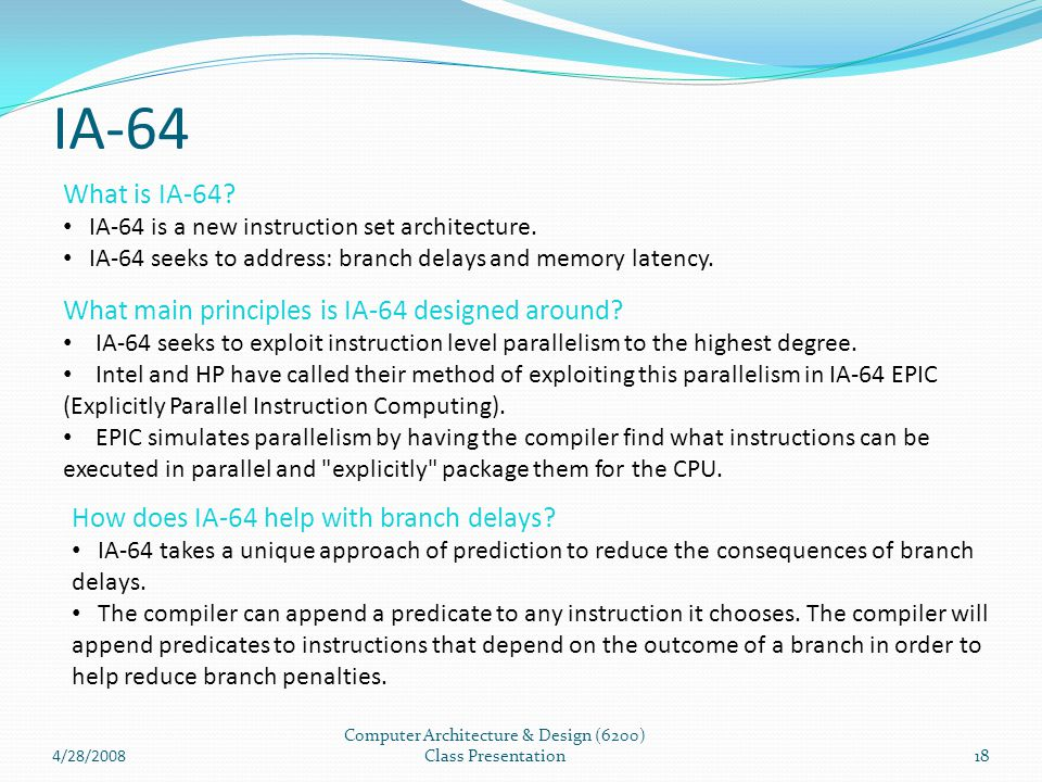 IA-64 4/28/2008 Computer Architecture & Design (6200) Class Presentation18 What is IA-64? IA-64 is a new instruction set architecture. IA-64 seeks to