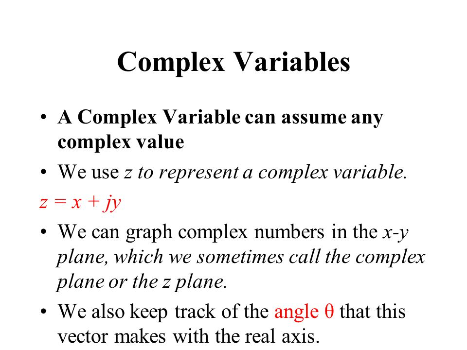 Complex Variables A Complex Variable can assume any complex value We use z to represent a complex variable. z = x + jy We can graph complex numbers in