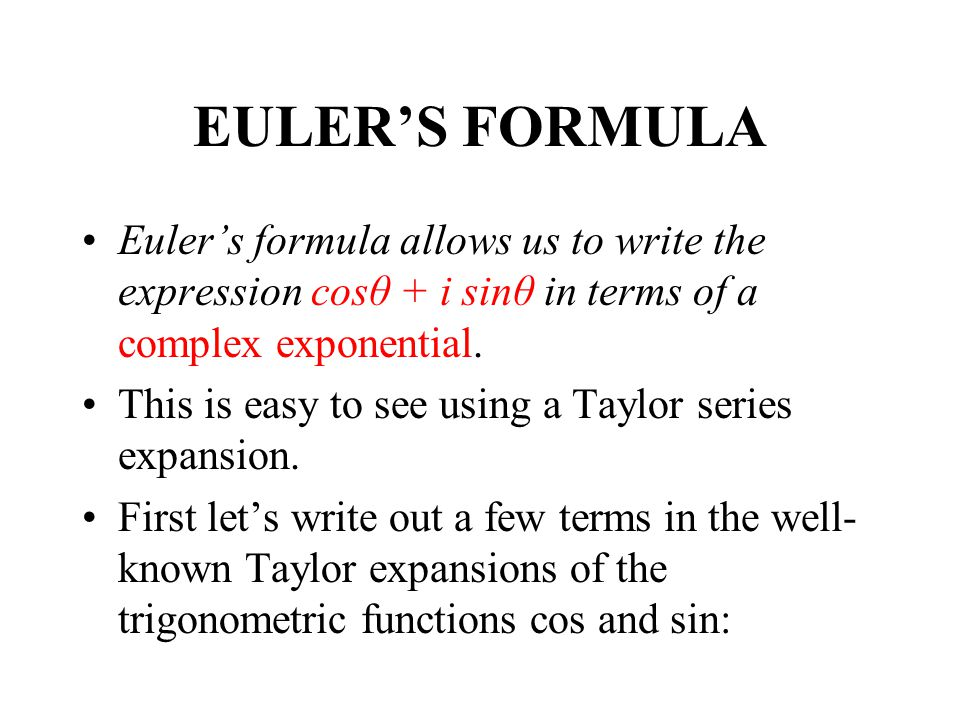 EULERS FORMULA Eulers formula allows us to write the expression cosθ + i sinθ in terms of a complex exponential. This is easy to see using a Taylor se
