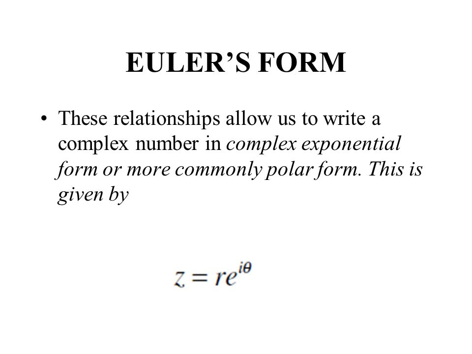 EULERS FORM These relationships allow us to write a complex number in complex exponential form or more commonly polar form.