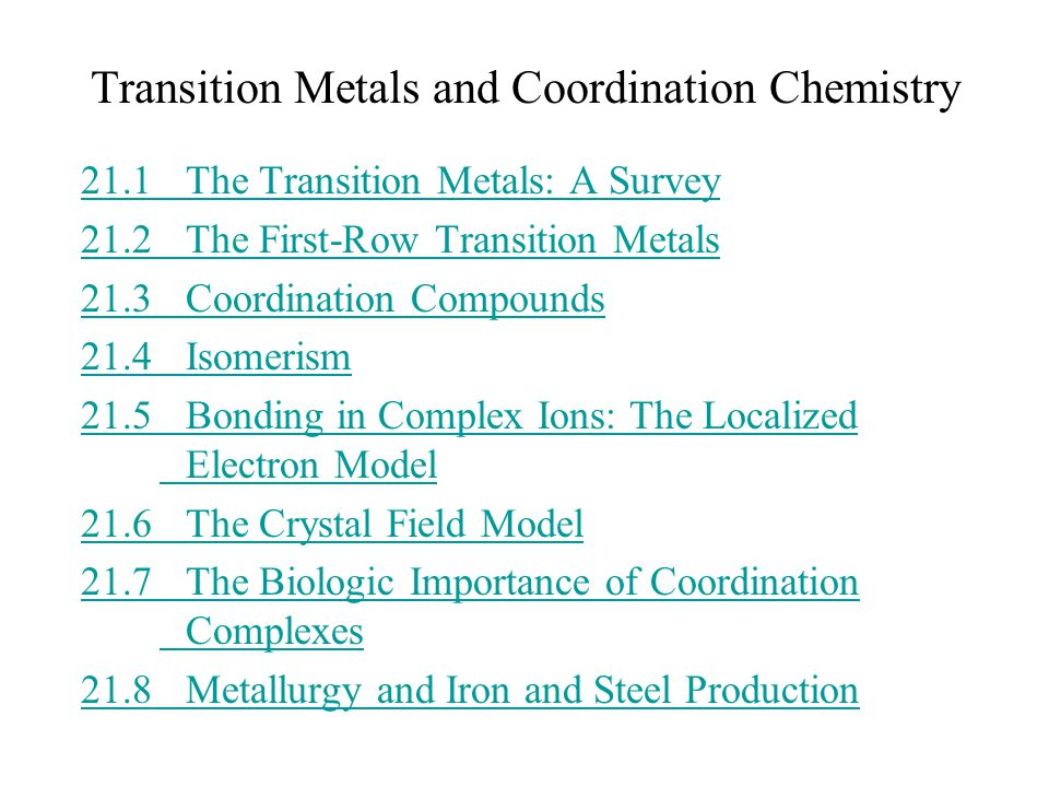 21.1The Transition Metals: A Survey 21.2 The First-Row Transition Metals 21.3 Coordination Compounds 21.4Isomerism 21.5Bonding in Complex Ions: The Localized Electron Model 21.6The Crystal Field Model 21.7The Biologic Importance of Coordination Complexes 21.8Metallurgy and Iron and Steel Production Transition Metals and Coordination Chemistry