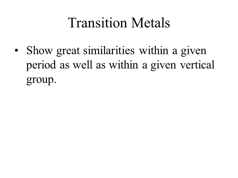 Transition Metals Show great similarities within a given period as well as within a given vertical group.