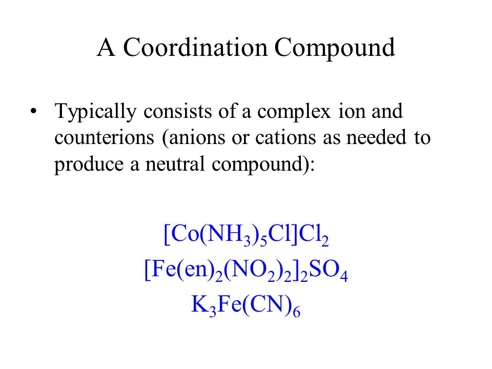 A Coordination Compound Typically consists of a complex ion and counterions (anions or cations as needed to produce a neutral compound): [Co(NH 3 ) 5 Cl]Cl 2 [Fe(en) 2 (NO 2 ) 2 ] 2 SO 4 K 3 Fe(CN) 6