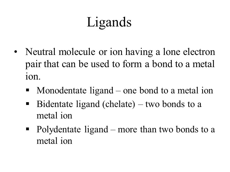 Ligands Neutral molecule or ion having a lone electron pair that can be used to form a bond to a metal ion.