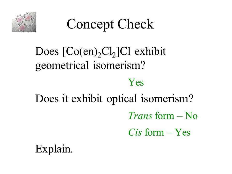 Concept Check Does [Co(en) 2 Cl 2 ]Cl exhibit geometrical isomerism? Yes Does it exhibit optical isomerism? Trans form – No Cis form – Yes Explain.