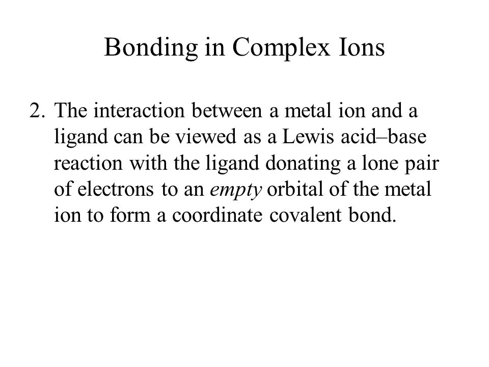 Bonding in Complex Ions 2.The interaction between a metal ion and a ligand can be viewed as a Lewis acid–base reaction with the ligand donating a lone pair of electrons to an empty orbital of the metal ion to form a coordinate covalent bond.