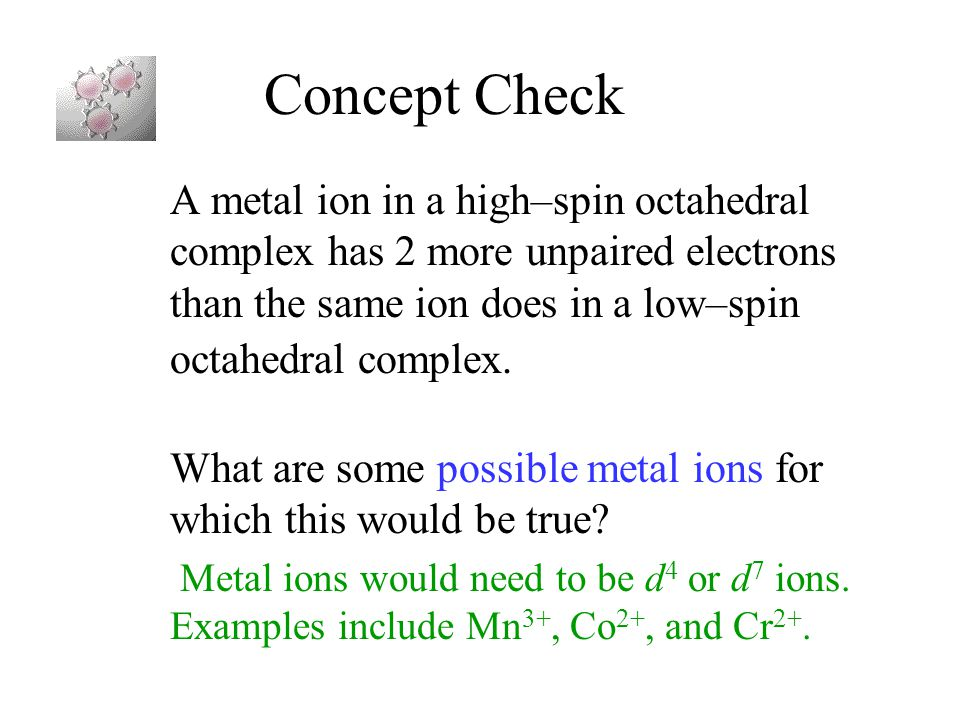Concept Check A metal ion in a high–spin octahedral complex has 2 more unpaired electrons than the same ion does in a low–spin octahedral complex.