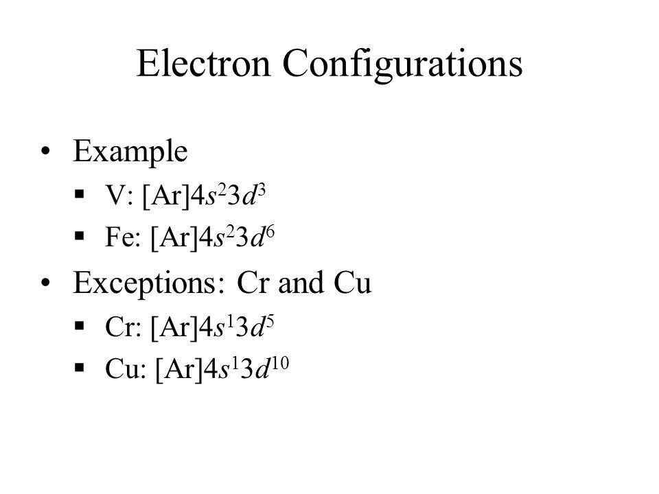 Electron Configurations Example V: [Ar]4s 2 3d 3 Fe: [Ar]4s 2 3d 6 Exceptions: Cr and Cu Cr: [Ar]4s 1 3d 5 Cu: [Ar]4s 1 3d 10