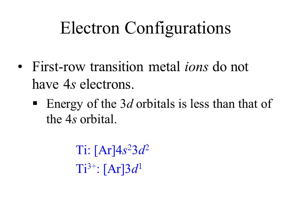 Electron Configurations First-row transition metal ions do not have 4s electrons.