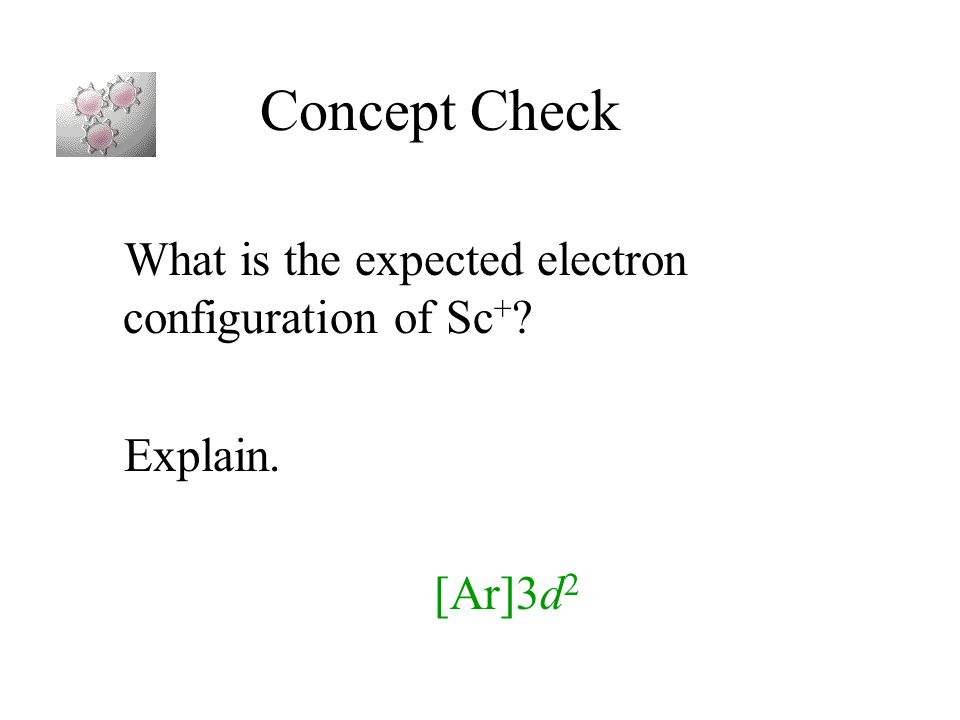 Concept Check What is the expected electron configuration of Sc + ? Explain. [Ar]3d 2