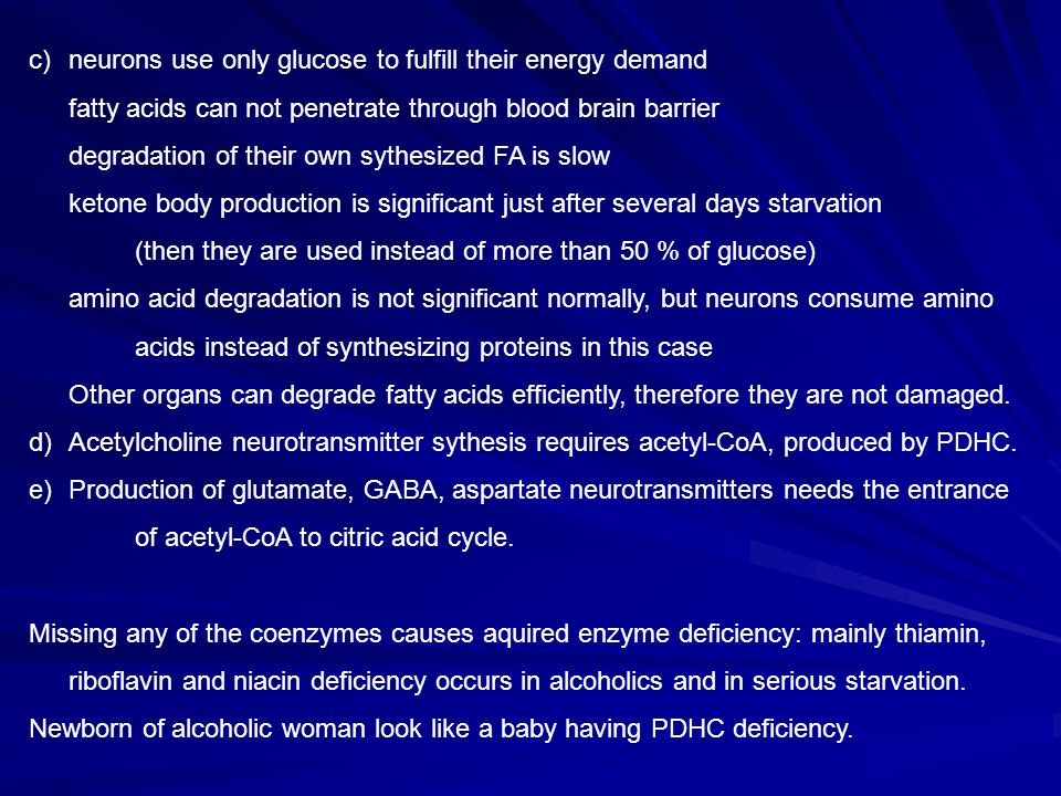 c)neurons use only glucose to fulfill their energy demand fatty acids can not penetrate through blood brain barrier degradation of their own sythesized FA is slow ketone body production is significant just after several days starvation (then they are used instead of more than 50 % of glucose) amino acid degradation is not significant normally, but neurons consume amino acids instead of synthesizing proteins in this case Other organs can degrade fatty acids efficiently, therefore they are not damaged.