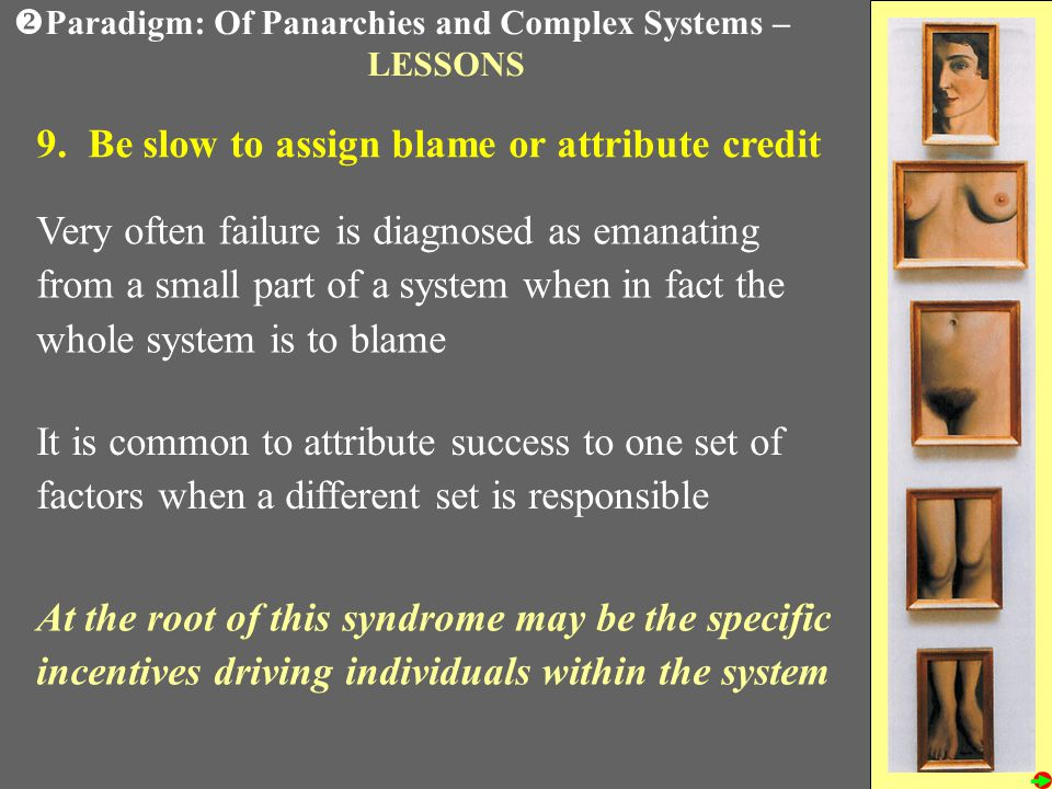 9. Be slow to assign blame or attribute credit Very often failure is diagnosed as emanating from a small part of a system when in fact the whole syste