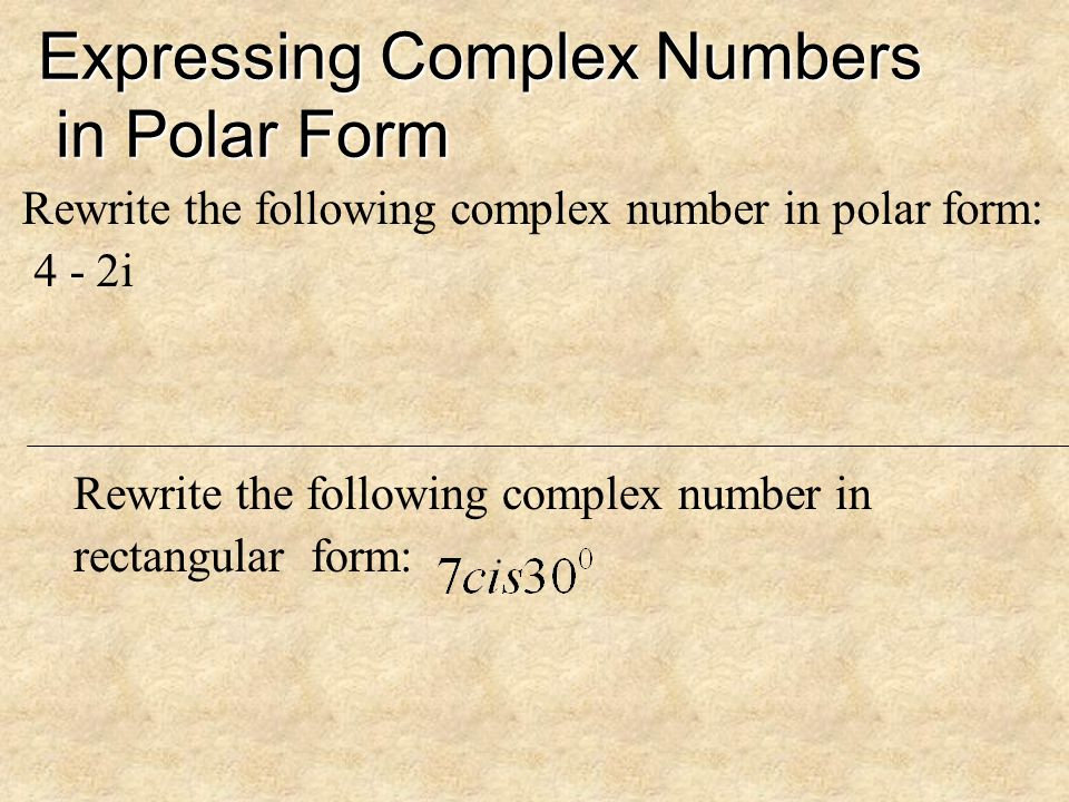 Expressing Complex Numbers in Polar Form Remember these relationships between polar and rectangular form: So any complex number, X + Yi, can be writte