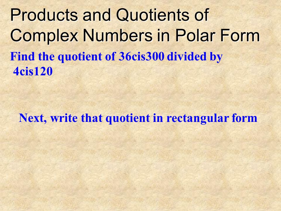 Products and Quotients of Complex Numbers in Polar Form Find the product of 5cis30 and –2cis120 Next, write that product in rectangular form