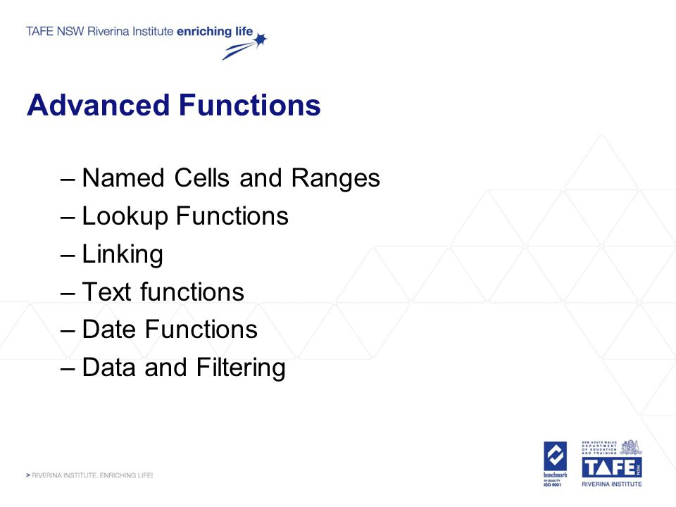 Advanced Functions –Named Cells and Ranges –Lookup Functions –Linking –Text functions –Date Functions –Data and Filtering