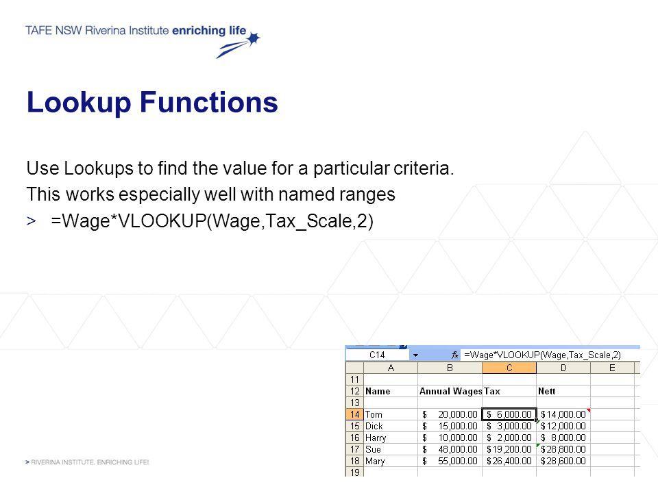 Lookup Functions Use Lookups to find the value for a particular criteria. This works especially well with named ranges >=Wage*VLOOKUP(Wage,Tax_Scale,2
