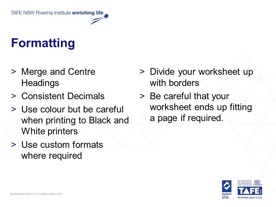 Formatting >Merge and Centre Headings >Consistent Decimals >Use colour but be careful when printing to Black and White printers >Use custom formats where required >Divide your worksheet up with borders >Be careful that your worksheet ends up fitting a page if required.