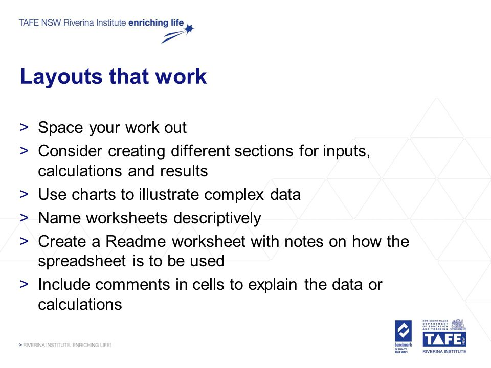 Layouts that work >Space your work out >Consider creating different sections for inputs, calculations and results >Use charts to illustrate complex data >Name worksheets descriptively >Create a Readme worksheet with notes on how the spreadsheet is to be used >Include comments in cells to explain the data or calculations