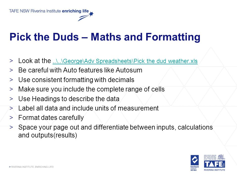 Pick the Duds – Maths and Formatting >Look at the..\..\George\Adv Spreadsheets\Pick the dud weather.xls..\..\George\Adv Spreadsheets\Pick the dud weather.xls >Be careful with Auto features like Autosum >Use consistent formatting with decimals >Make sure you include the complete range of cells >Use Headings to describe the data >Label all data and include units of measurement >Format dates carefully >Space your page out and differentiate between inputs, calculations and outputs(results)
