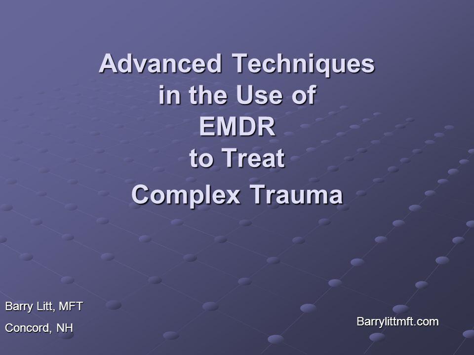 Advanced Techniques in the Use of EMDR to Treat Complex Trauma Barrylittmft.com Barry Litt, MFT Concord, NH