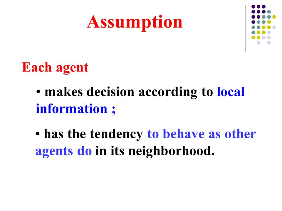 Each agent has the tendency to behave as other agents do in its neighborhood. Assumption makes decision according to local information ;