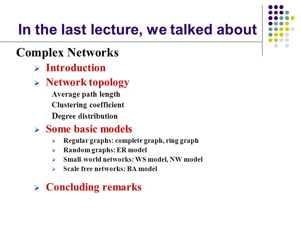 In the last lecture, we talked about Complex Networks Introduction Network topology Average path length Clustering coefficient D egree distribution So