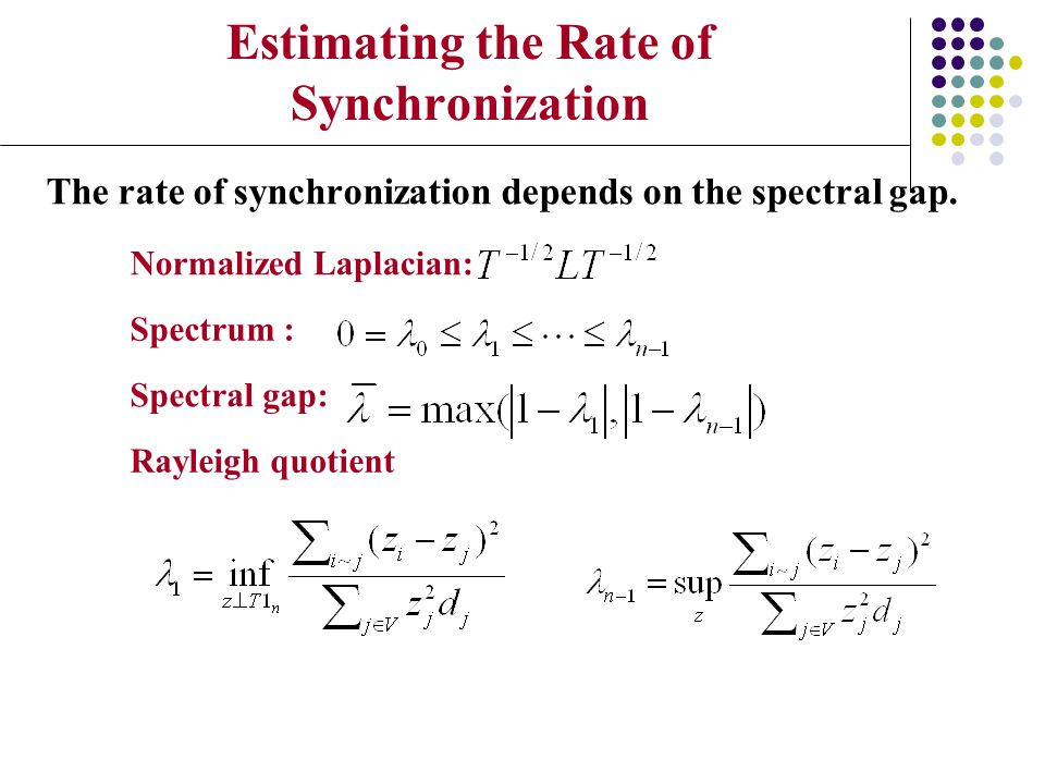 Estimating the Rate of Synchronization The rate of synchronization depends on the spectral gap. Normalized Laplacian: Spectrum : Spectral gap: Rayleig