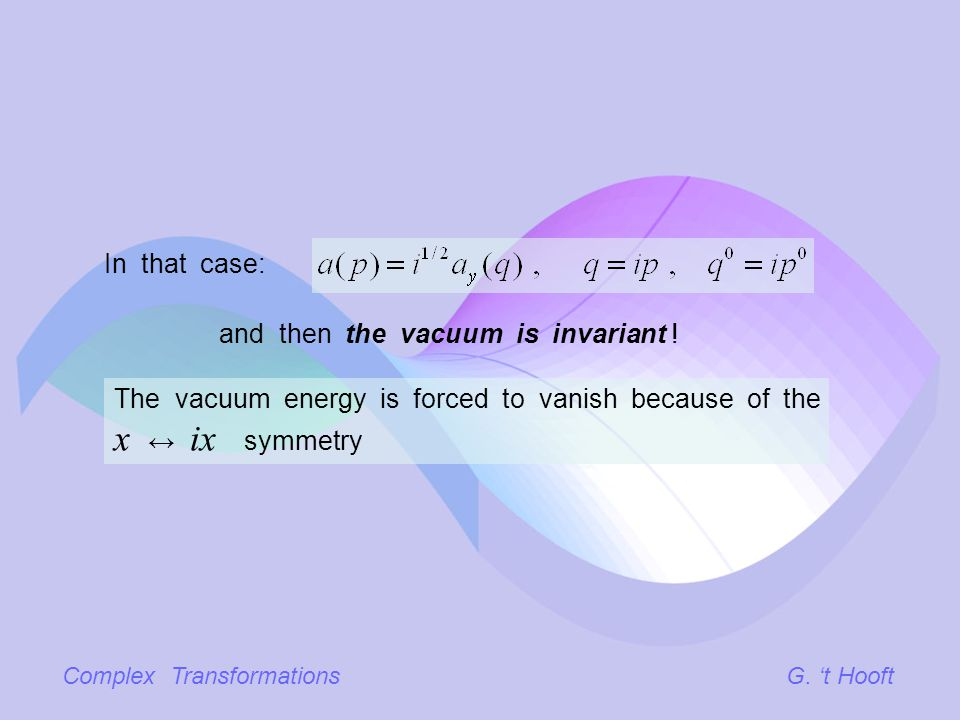 Complex TransformationsG. t Hooft In that case: and then the vacuum is invariant ! The vacuum energy is forced to vanish because of the x ix symmetry