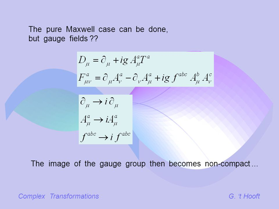 Complex TransformationsG. t Hooft The pure Maxwell case can be done, but gauge fields ?? The image of the gauge group then becomes non-compact...