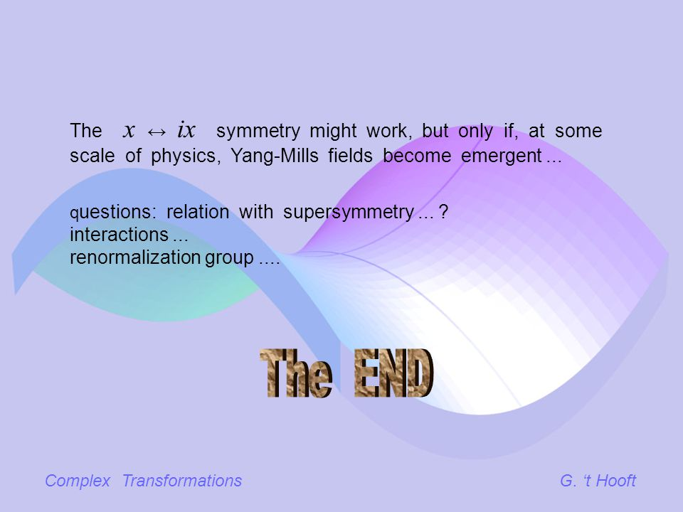 Complex TransformationsG. t Hooft The x ix symmetry might work, but only if, at some scale of physics, Yang-Mills fields become emergent... q uestions