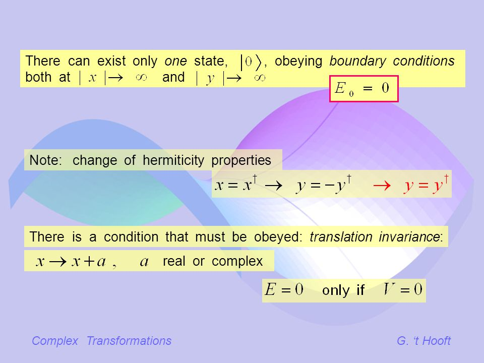 Complex TransformationsG. t Hooft There is a condition that must be obeyed: translation invariance: real or complex Note: change of hermiticity proper
