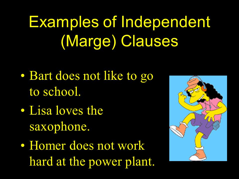 Examples of Independent (Marge) Clauses Bart does not like to go to school.